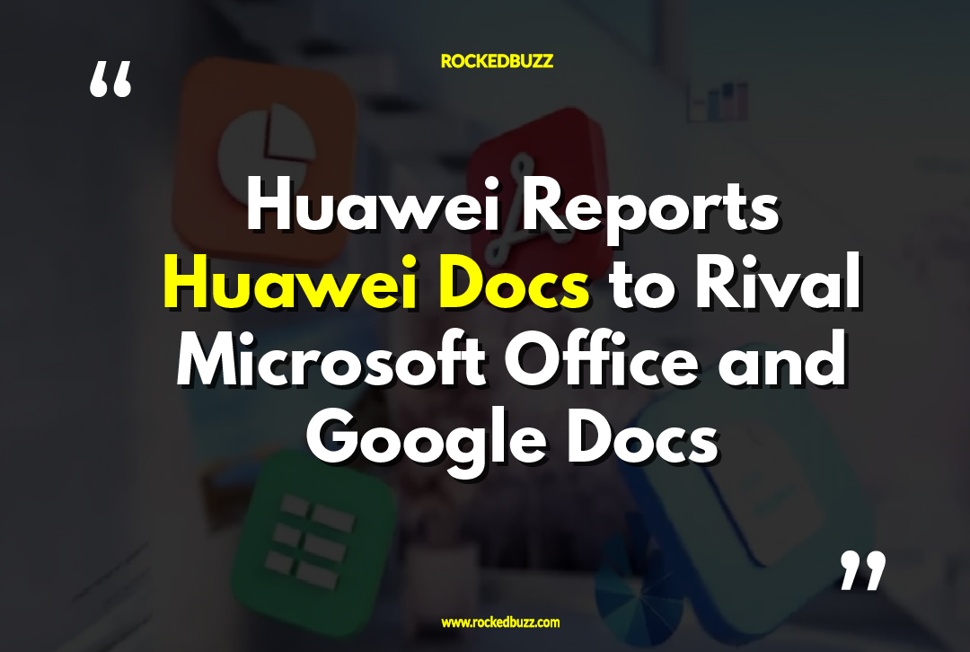 Huawei Reports Huawei Docs to Rival Microsoft Office and Google Docs